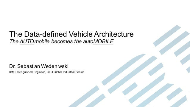 The Data-defined Vehicle Architecture The AUTOmobile becomes the autoMOBILE Dr. Sebastian Wedeniwski IBM Distinguished Eng...