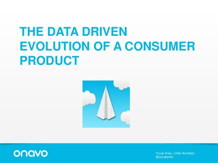 THE DATA DRIVENEVOLUTION OF A CONSUMERPRODUCT                 Yuval Ariav, Chief Architect                 @yuvalariav