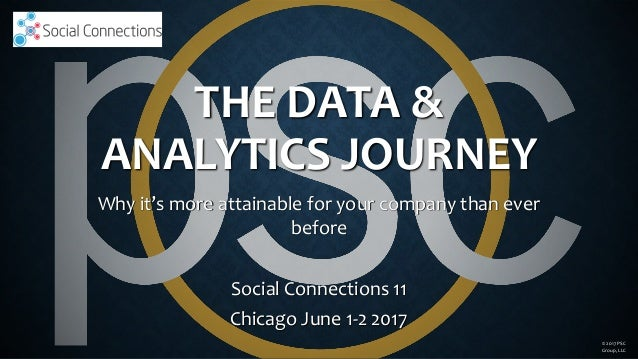 THE DATA & ANALYTICS JOURNEY Why it's more attainable for your company than ever before Social Connections 11 Chicago June...