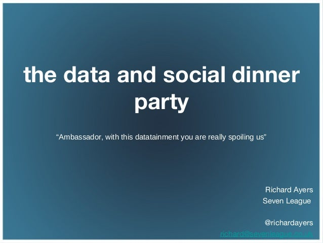 "the data and social dinnerparty""Ambassador, with this datatainment you are really spoiling us""Richard AyersSeven League@ri..."