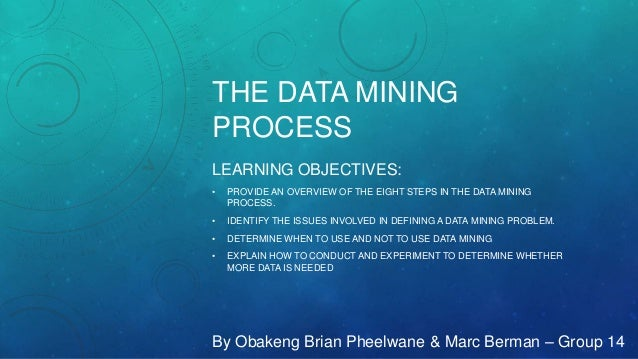 THE DATA MINING PROCESS LEARNING OBJECTIVES: • PROVIDE AN OVERVIEW OF THE EIGHT STEPS IN THE DATA MINING PROCESS. • IDENTI...