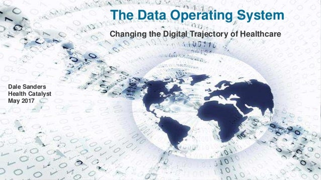 The Data Operating System Changing the Digital Trajectory of Healthcare Dale Sanders Health Catalyst May 2017