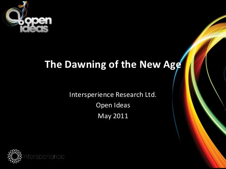 The Dawning of the New Age<br />Intersperience Research Ltd.<br />Open Ideas<br />May 2011<br />