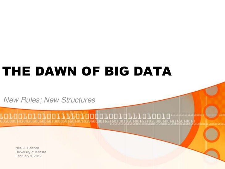 THE DAWN OF BIG DATANew Rules; New Structures   Neal J. Hannon   University of Kansas   February 9, 2012