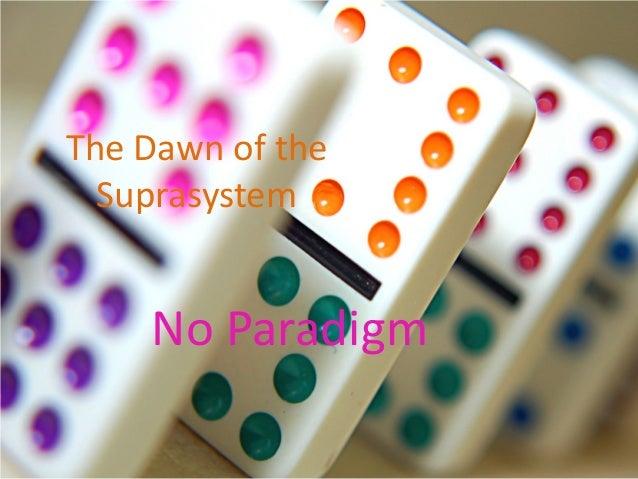 The Dawn of the  Suprasystem    No Paradigm