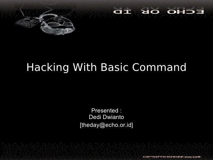 Hacking With Basic Command                Presented :             Dedi Dwianto         [theday@echo.or.id]