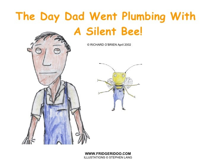 The Day Dad Went Plumbing With  A Silent Bee!   © RICHARD O'BRIEN April 2002