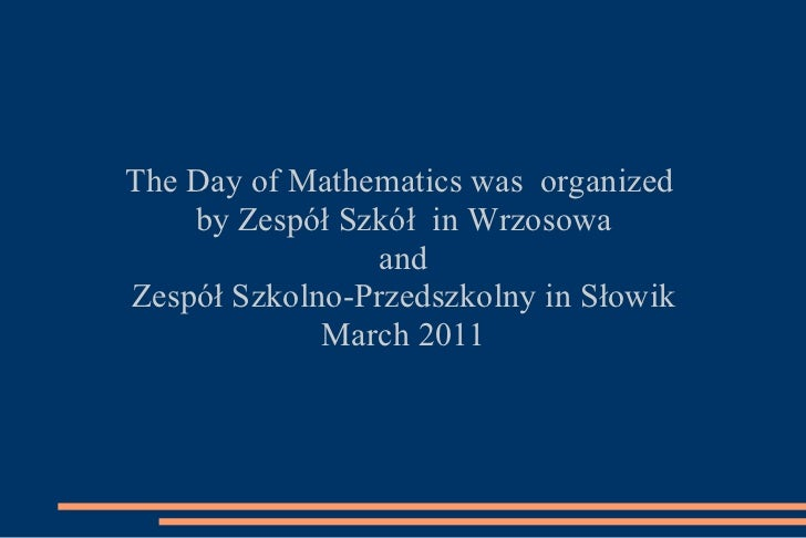 The Day of Mathematics was  organized  by Zespół Szkół  in Wrzosowa and  Zespół Szkolno-Przedszkolny in Słowik March 2011