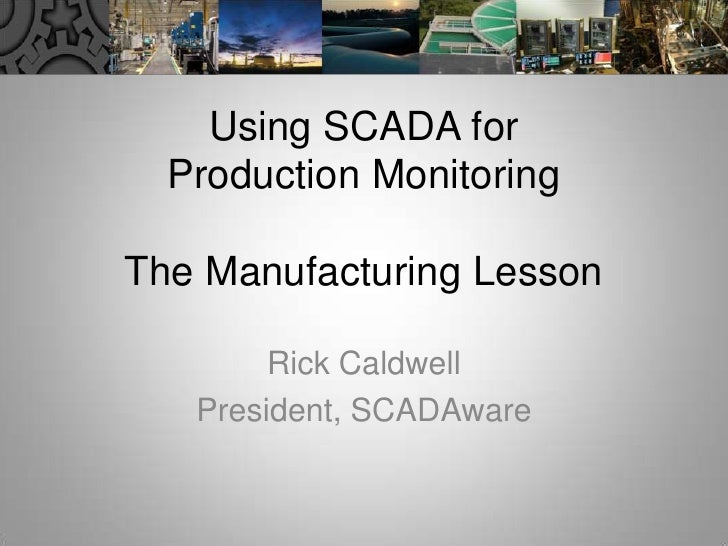 Using SCADA for Production MonitoringThe Manufacturing Lesson<br />Rick Caldwell<br />President, SCADAware<br />