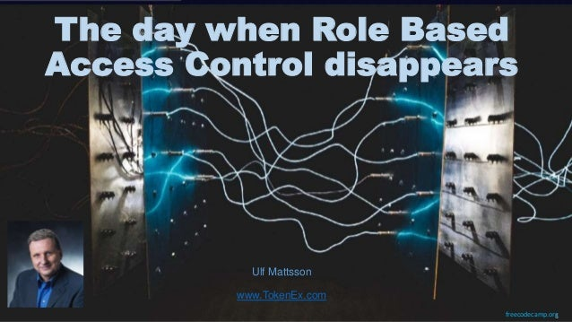 freecodecamp.org The day when Role Based Access Control disappears Ulf Mattsson www.TokenEx.com 1