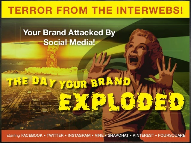 THE DAY YOUR BRANDEXPLODEDTERROR FROM THE INTERWEBS!Your Brand Attacked BySocial Media!starring