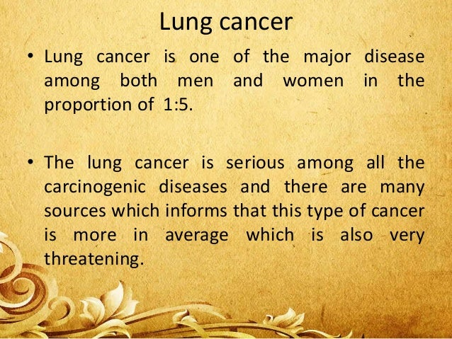 Lung cancer • Lung cancer is one of the major disease among both men and women in the proportion of 1:5. • The lung cancer...
