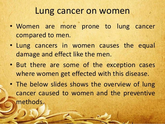 Lung cancer on women • Women are more prone to lung cancer compared to men. • Lung cancers in women causes the equal damag...