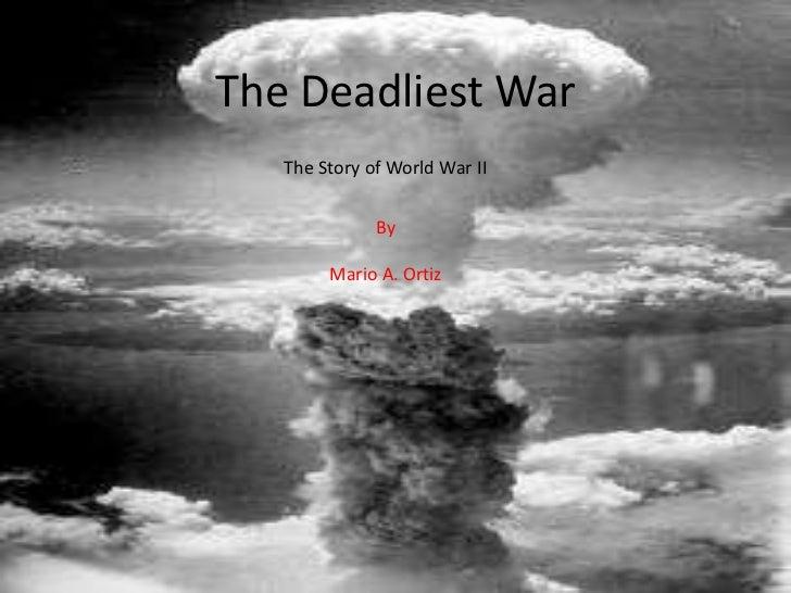 The Deadliest War   The Story of World War II              By        Mario A. Ortiz