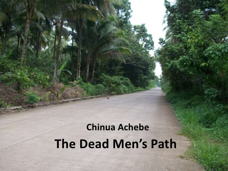 dead mans path by chinua achebe essay Michael obi, the main character in chinua achebe's dead men's path is the newly appointed headmaster of the ndume school upon his arrival, his religious.