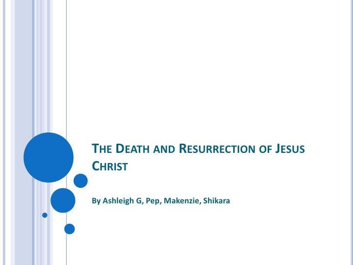The Death and Resurrection of Jesus Christ<br />By Ashleigh G, Pep, Makenzie, Shikara<br />