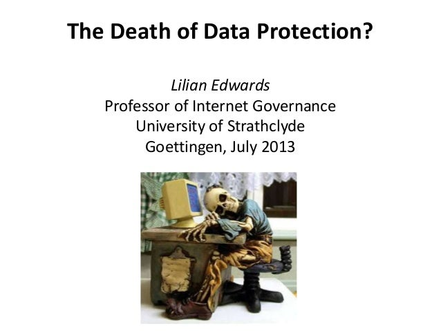 The Death of Data Protection? Lilian Edwards Professor of Internet Governance University of Strathclyde Goettingen, July 2...