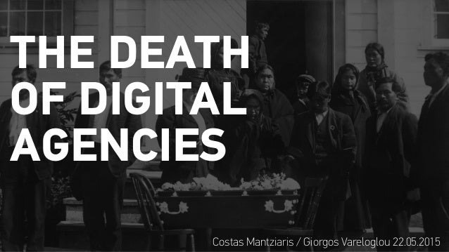 THE DEATH OF DIGITAL AGENCIES Costas Mantziaris / Giorgos Vareloglou 22.05.2015