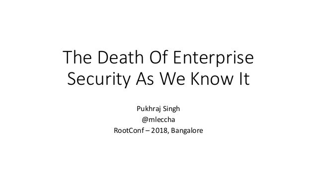The Death Of Enterprise Security As We Know It Pukhraj Singh @mleccha RootConf – 2018, Bangalore