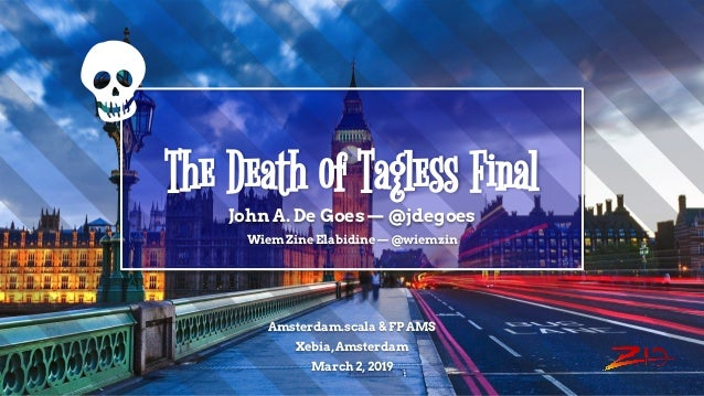The Death of Tagless Final John A. De Goes — @jdegoes Wiem Zine Elabidine — @wiemzin Amsterdam.scala & FP AMS Xebia, Amste...