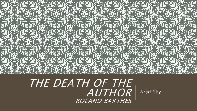THE DEATH OF THE AUTHOR ROLAND BARTHES Angel Riley