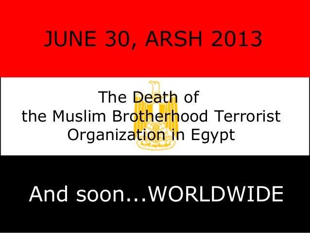 JUNE 30, ARSH 2013 The Death of the Muslim Brotherhood Terrorist Organization in Egypt And soon...WORLDWIDE