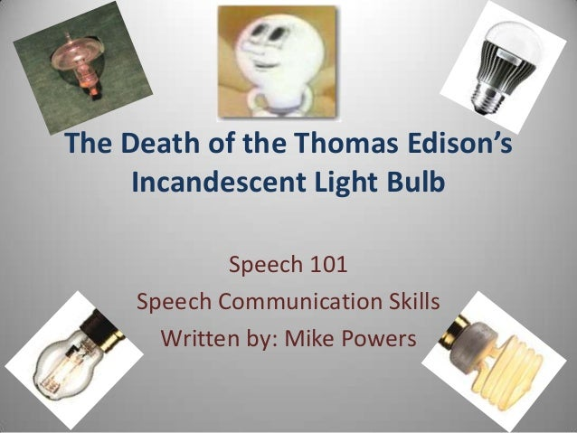 The Death of the Thomas Edison's Incandescent Light Bulb Speech 101 Speech Communication Skills Written by: Mike Powers