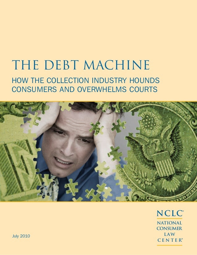 The Debt Machine How the Collection Industry Hounds Consumers and Overwhelms Courts  NCLC® July 2010  NATIONAL CONSUMER L ...
