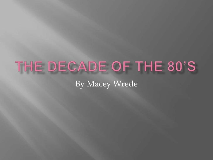 The decade of the 80's<br />By MaceyWrede<br />