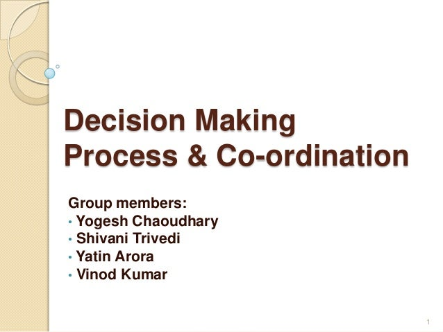Decision MakingProcess & Co-ordinationGroup members:• Yogesh Chaoudhary• Shivani Trivedi• Yatin Arora• Vinod Kumar1
