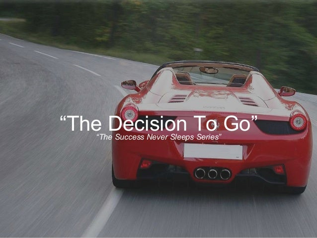 """The Decision To Go""""The Success Never Sleeps Series"""