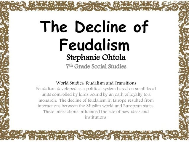 causes of decline of feudalism in The decline of feudalism feudalism was based on a social structure of hierarchy  yet the causes of the decline are still the subject of vigorous debate.