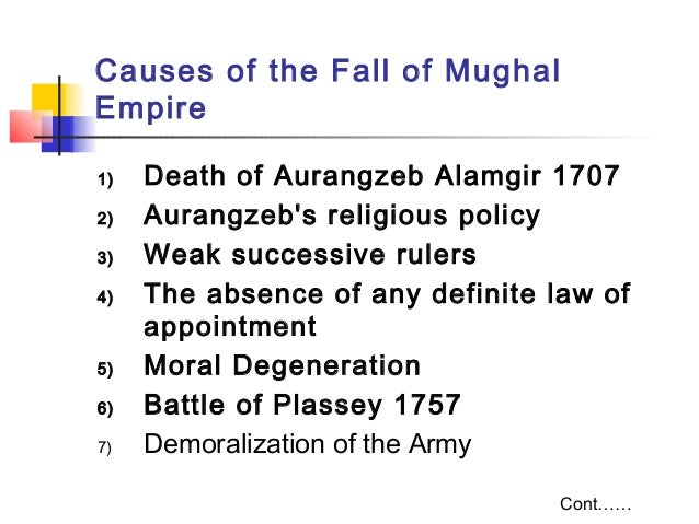 causes of the downfall of mughal Decline and disintegration of the mughal empire  invasion (1739) exposed the hollowness of the mughal empire and by 1740 the fall of the empire was an accomplished fact (a) later mughal emperors  shan that they espoused the cause of farrukhsiyar (azim-us-shan's son) for the.