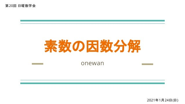 素数の因数分解 onewan 第20回 日曜数学会 2021年1月24日(日)
