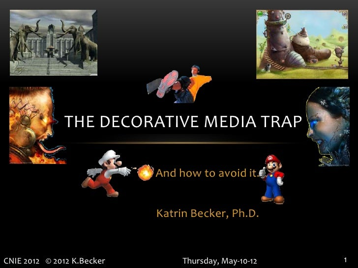 THE DECORATIVE MEDIA TRAP                            And how to avoid it.                            Katrin Becker, Ph.D.C...
