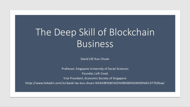 The Deep Skill of Blockchain Business David LEE Kuo Chuen Professor, Singapore University of Social Sciences Founder, Left...