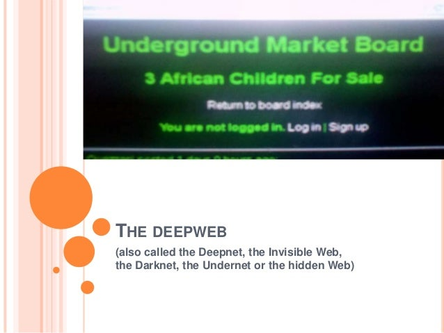THE DEEPWEB (also called the Deepnet, the Invisible Web, the Darknet, the Undernet or the hidden Web)