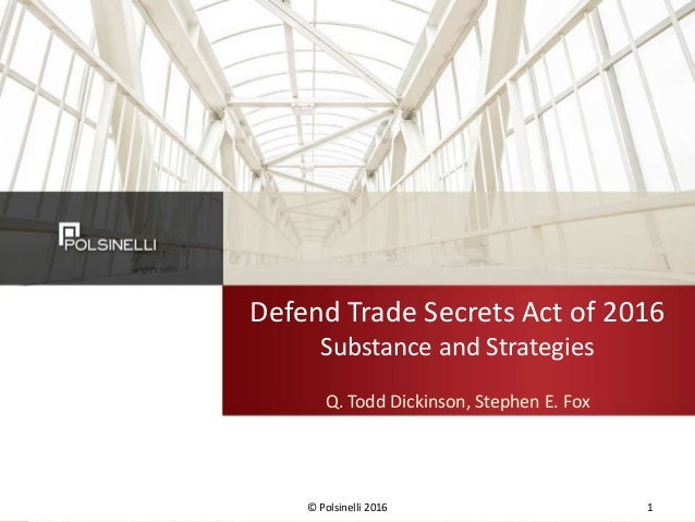 Defend Trade Secrets Act of 2016 Substance and Strategies Q. Todd Dickinson, Stephen E. Fox © Polsinelli 2016 1