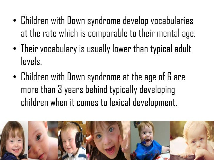 mental development of children with down syndrome Individuals with down syndrome (ds) commonly possess unique   psychopathology compared to other children with id families report lower levels  of stress and a more positive  cognitive development to assessment.