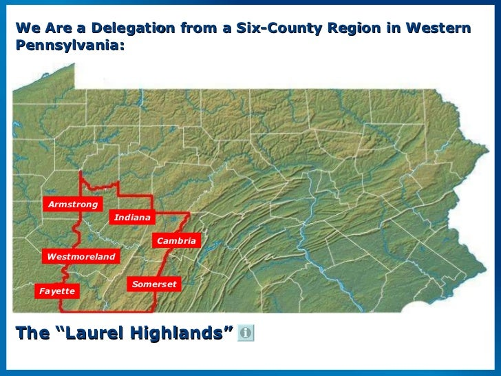 """We Are a Delegation from a Six-County Region in Western Pennsylvania: The """"Laurel Highlands"""" Armstrong Indiana Cambria Som..."""