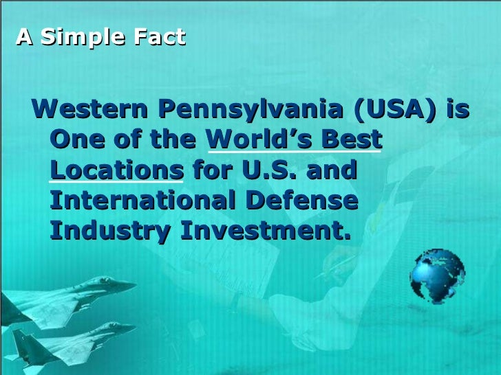 A Simple Fact <ul><li>Western Pennsylvania (USA) is One of the World's Best Locations for U.S. and International Defense I...
