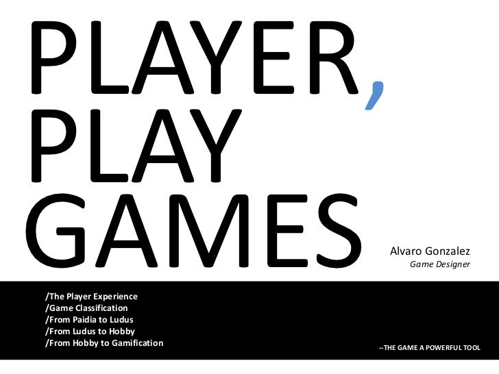 PLAYER,<br />PLAY<br />GAMES<br />Alvaro Gonzalez<br />Game Designer<br />/ThePlayer Experience<br />/GameClassification<b...