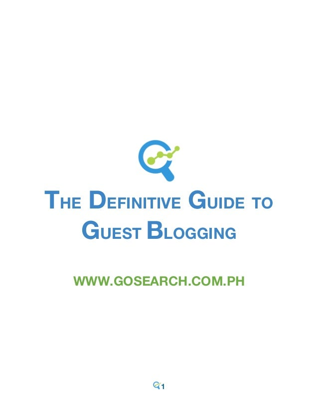 1 THE DEFINITIVE GUIDE TO GUEST BLOGGING WWW.GOSEARCH.COM.PH