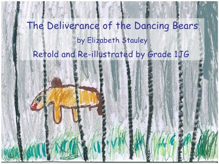The Deliverance of the Dancing Bears            by Elizabeth Stauley  Retold and Re-illustrated by Grade 1JG