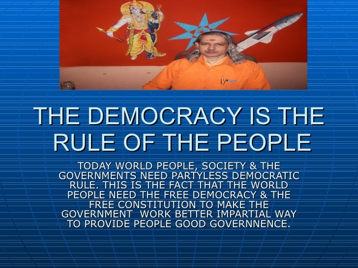 THE DEMOCRACY IS THE  RULE OF THE PEOPLE TODAY WORLD PEOPLE, SOCIETY & THE GOVERNMENTS NEED PARTYLESS DEMOCRATIC RULE. THI...