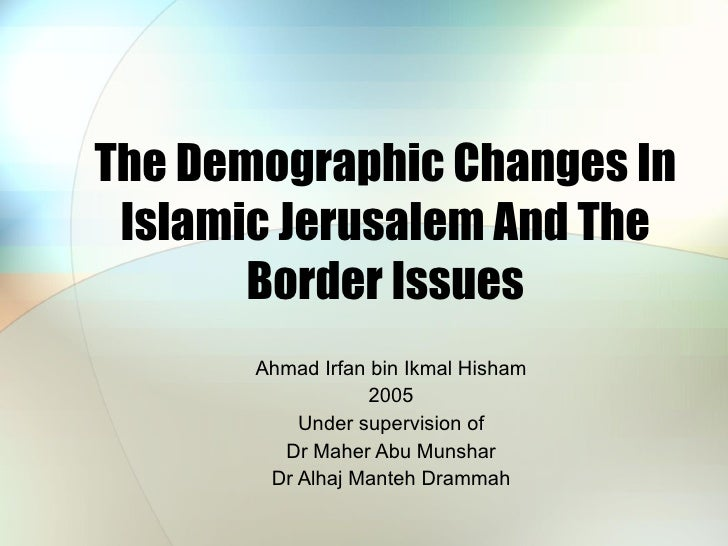 The Demographic Changes In Islamic Jerusalem And The Border Issues Ahmad Irfan bin Ikmal Hisham 2005 Under supervision of ...