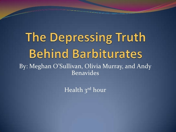 The Depressing Truth Behind Barbiturates<br />By: Meghan O'Sullivan, Olivia Murray, and Andy Benavides<br />Health 3rd hou...