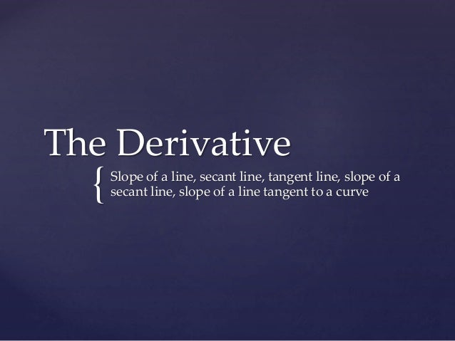 { The Derivative Slope of a line, secant line, tangent line, slope of a secant line, slope of a line tangent to a curve