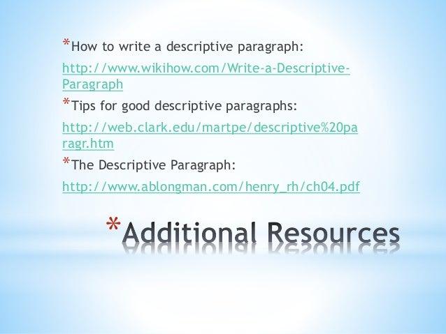 *How to write a descriptive paragraph:  http://www.wikihow.com/Write-a-Descriptive-  Paragraph  *Tips for good descriptive...