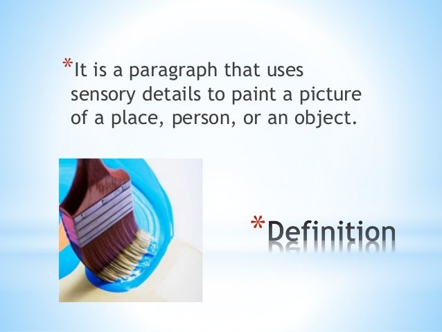 *It is a paragraph that uses  sensory details to paint a picture  of a place, person, or an object.  *
